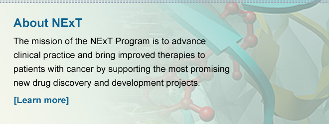 About NExT — The mission of the NExT Program is to advance clinical practice and bring improved therapies to patients with cancer by supporting the most promising new drug discovery and development projects. [Learn more]