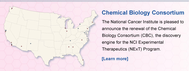 Chemical Biology Consortium — The National Cancer Institute is pleased to announce the renewal of the Chemical Biology Consortium (CBC), the discovery engine for the NCI Experimental Therapeutics (NExT) Program. [Learn more]